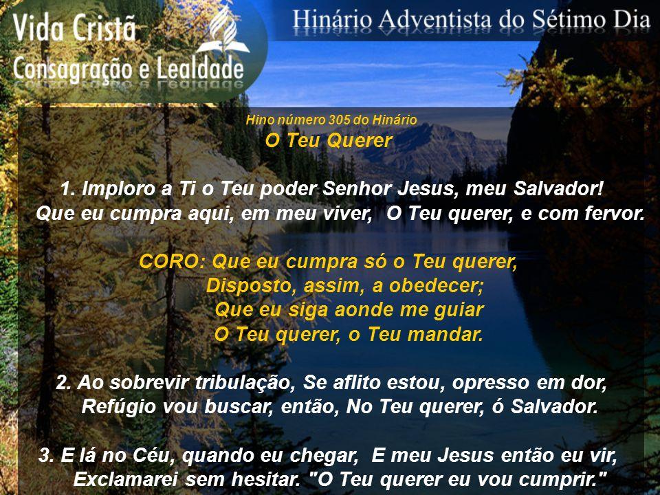 Hino número 305 do Hinário O Teu Querer 1. Imploro a Ti o Teu poder Senhor Jesus, meu Salvador! Que eu cumpra aqui, em meu viver, O Teu querer, e com