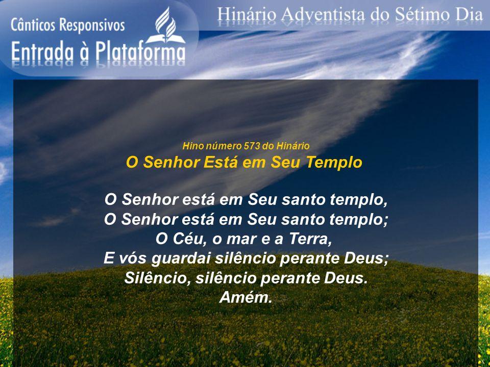 Hino número 573 do Hinário O Senhor Está em Seu Templo O Senhor está em Seu santo templo, O Senhor está em Seu santo templo; O Céu, o mar e a Terra, E