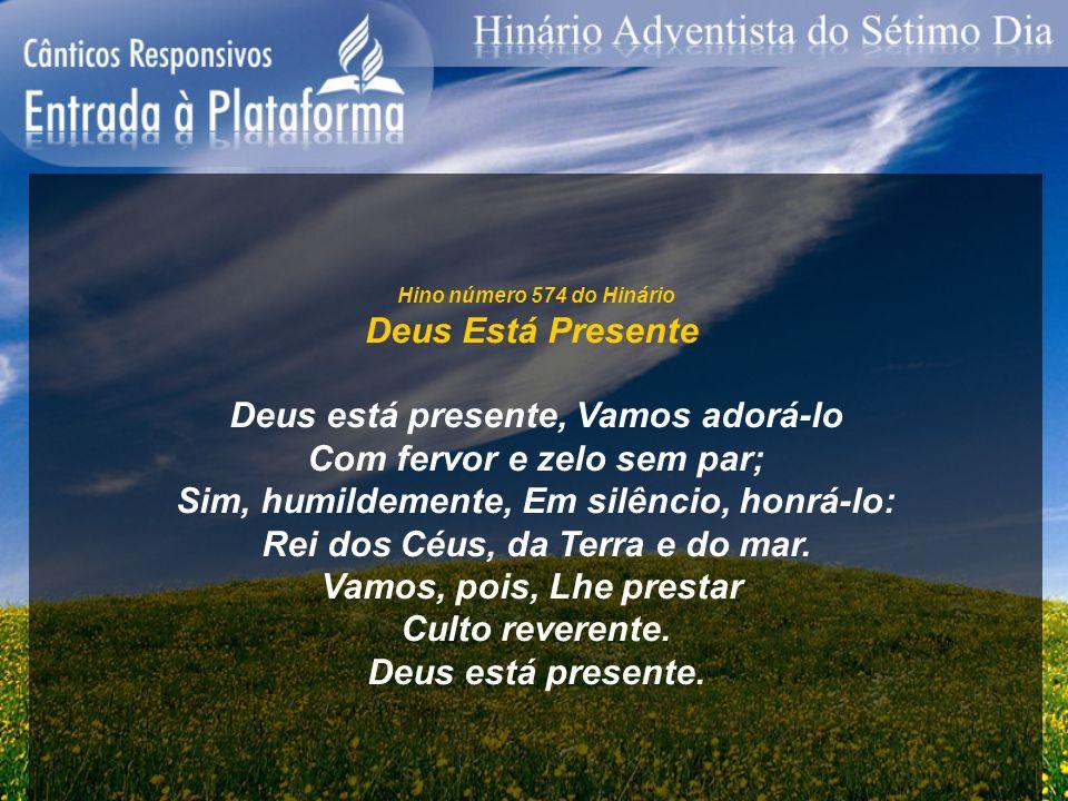 Hino número 574 do Hinário Deus Está Presente Deus está presente, Vamos adorá-lo Com fervor e zelo sem par; Sim, humildemente, Em silêncio, honrá-lo:
