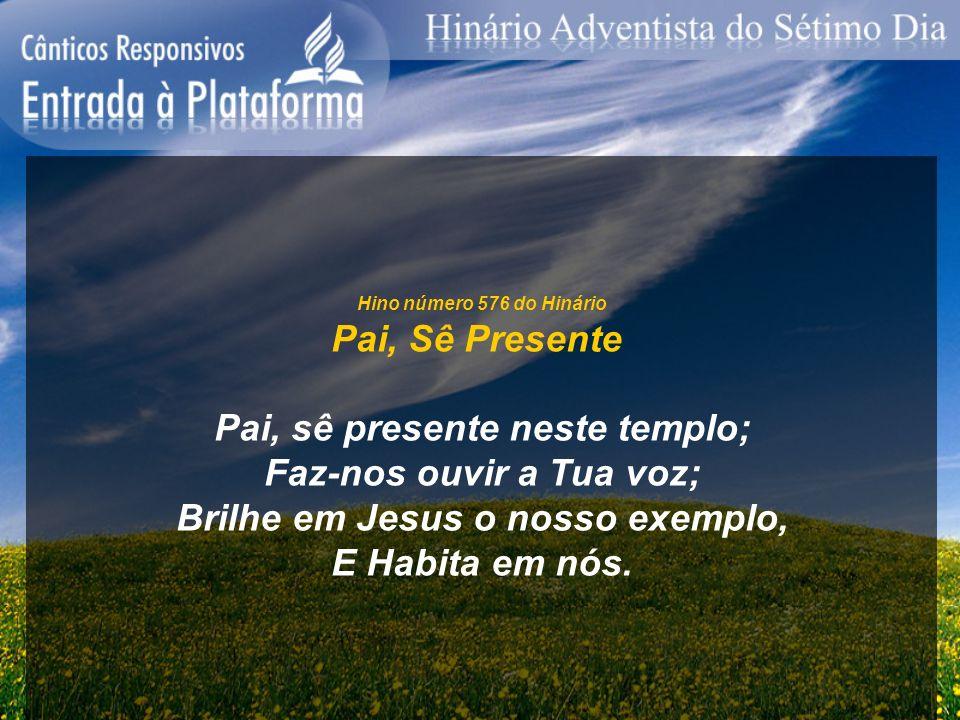 Hino número 576 do Hinário Pai, Sê Presente Pai, sê presente neste templo; Faz-nos ouvir a Tua voz; Brilhe em Jesus o nosso exemplo, E Habita em nós.