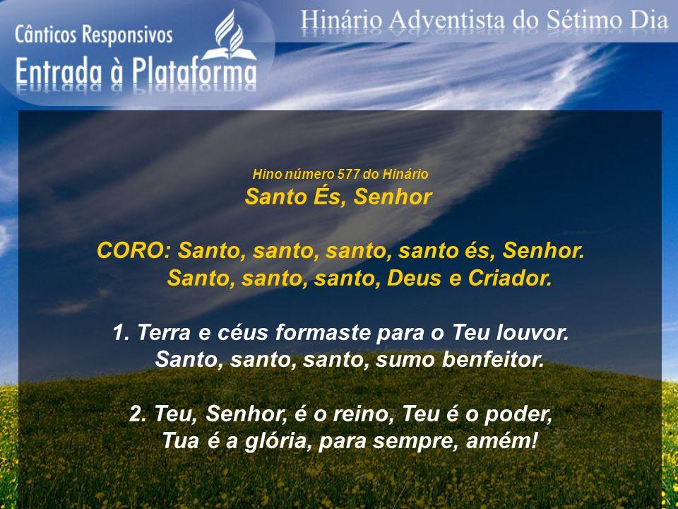 Hino número 577 do Hinário Santo És, Senhor CORO: Santo, santo, santo, santo és, Senhor. Santo, santo, santo, Deus e Criador. 1. Terra e céus formaste