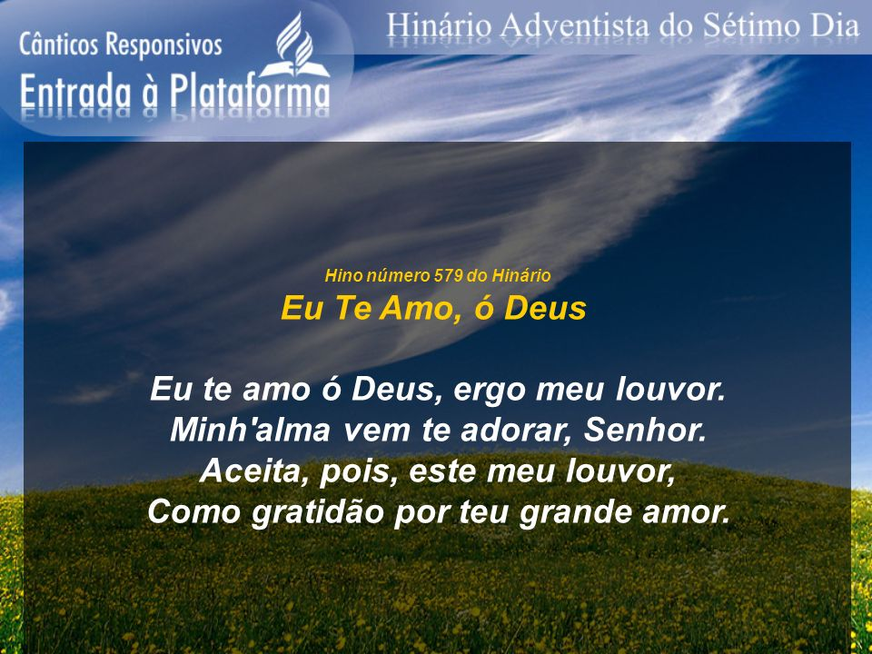 Hino número 579 do Hinário Eu Te Amo, ó Deus Eu te amo ó Deus, ergo meu louvor. Minh'alma vem te adorar, Senhor. Aceita, pois, este meu louvor, Como g