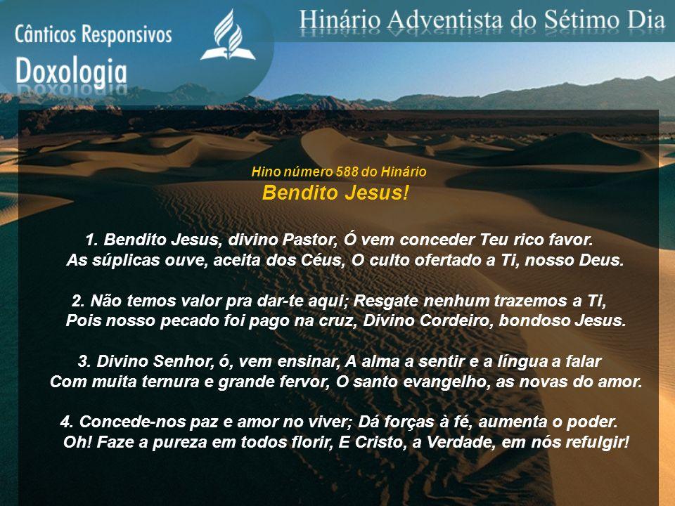 Hino número 588 do Hinário Bendito Jesus! 1. Bendito Jesus, divino Pastor, Ó vem conceder Teu rico favor. As súplicas ouve, aceita dos Céus, O culto o