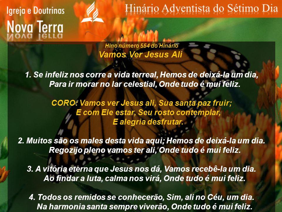 Hino número 554 do Hinário Vamos Ver Jesus Ali 1. Se infeliz nos corre a vida terreal, Hemos de deixá-la um dia, Para ir morar no lar celestial, Onde