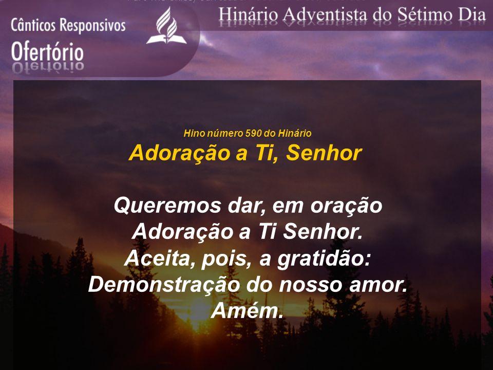 Hino número 590 do Hinário Adoração a Ti, Senhor Queremos dar, em oração Adoração a Ti Senhor. Aceita, pois, a gratidão: Demonstração do nosso amor. A