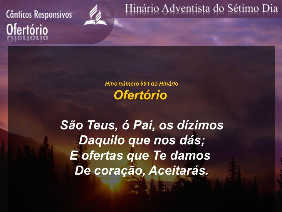 Hino número 591 do Hinário Ofertório São Teus, ó Pai, os dízimos Daquilo que nos dás; E ofertas que Te damos De coração, Aceitarás.