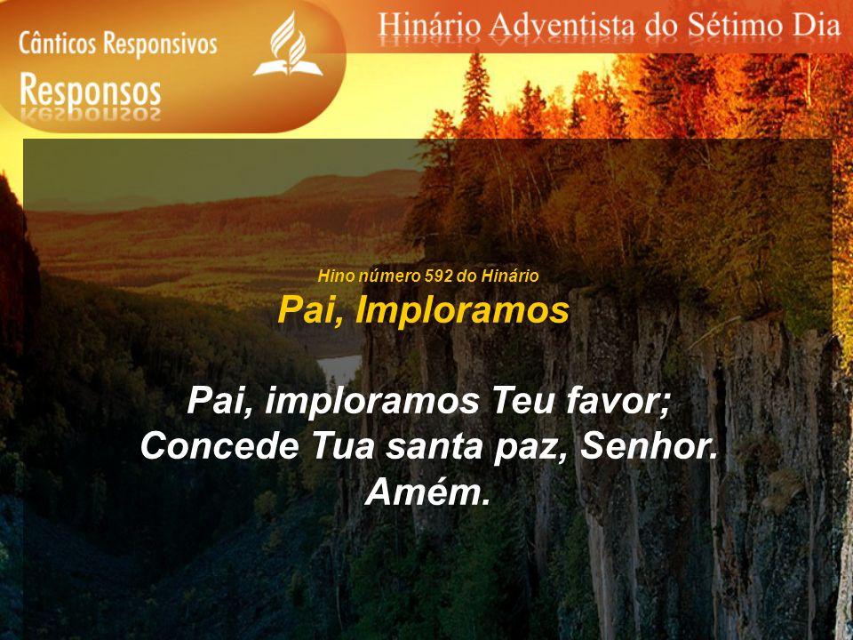 Hino número 592 do Hinário Pai, Imploramos Pai, imploramos Teu favor; Concede Tua santa paz, Senhor. Amém.