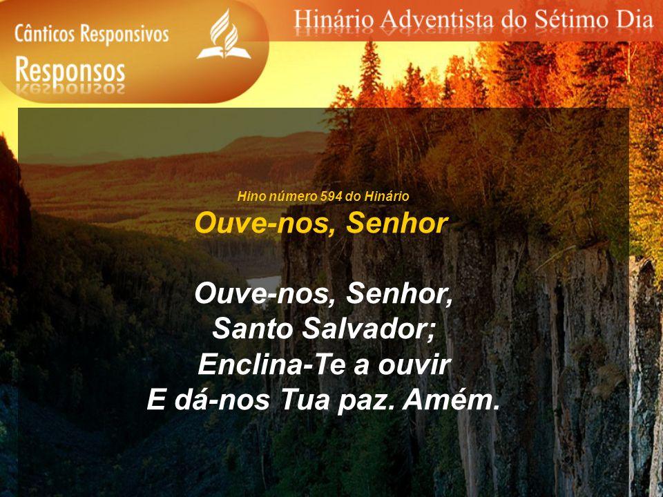 Hino número 594 do Hinário Ouve-nos, Senhor Ouve-nos, Senhor, Santo Salvador; Enclina-Te a ouvir E dá-nos Tua paz. Amém.