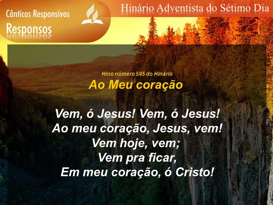 Hino número 595 do Hinário Ao Meu coração Vem, ó Jesus! Ao meu coração, Jesus, vem! Vem hoje, vem; Vem pra ficar, Em meu coração, ó Cristo!