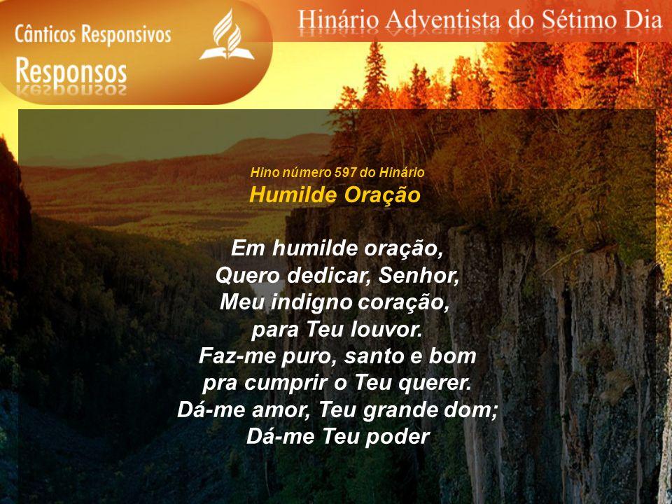 Hino número 597 do Hinário Humilde Oração Em humilde oração, Quero dedicar, Senhor, Meu indigno coração, para Teu louvor. Faz-me puro, santo e bom pra