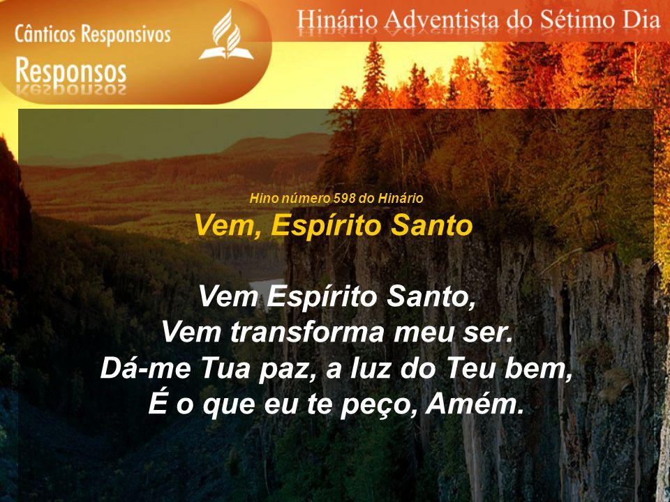 Hino número 598 do Hinário Vem, Espírito Santo Vem Espírito Santo, Vem transforma meu ser. Dá-me Tua paz, a luz do Teu bem, É o que eu te peço, Amém.