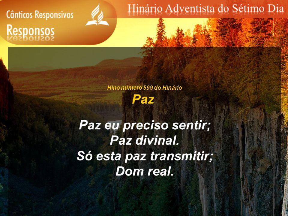 Hino número 599 do Hinário Paz Paz eu preciso sentir; Paz divinal. Só esta paz transmitir; Dom real.