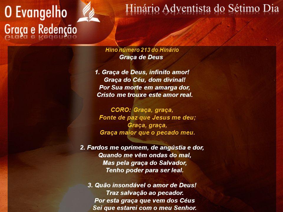 Hino número 213 do Hinário Graça de Deus 1. Graça de Deus, infinito amor! Graça do Céu, dom divinal! Por Sua morte em amarga dor, Cristo me trouxe est