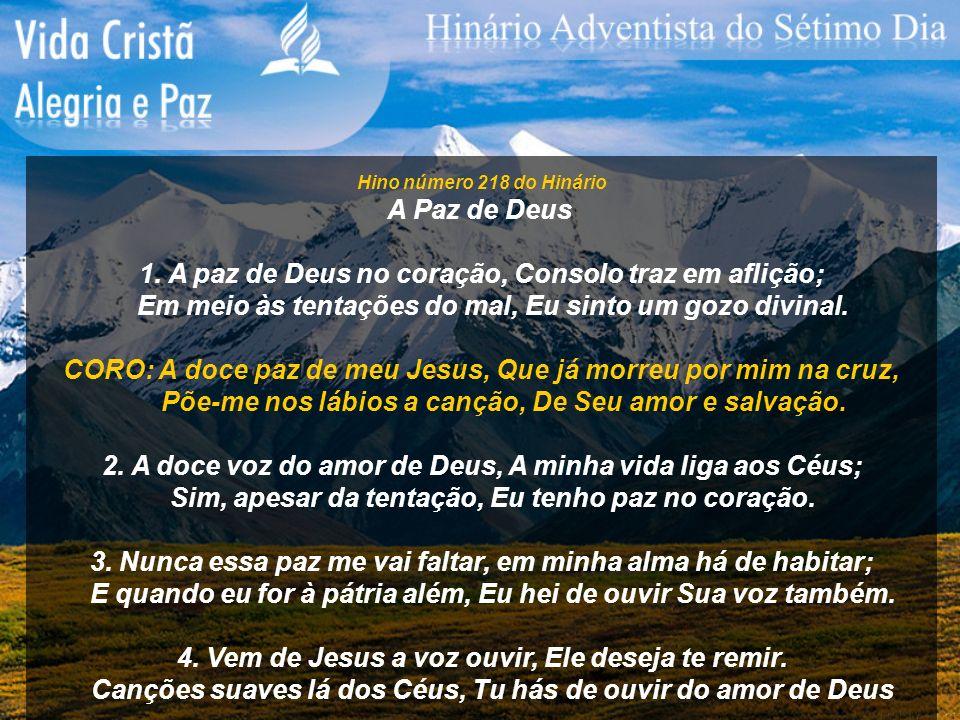 Hino número 218 do Hinário A Paz de Deus 1. A paz de Deus no coração, Consolo traz em aflição; Em meio às tentações do mal, Eu sinto um gozo divinal.