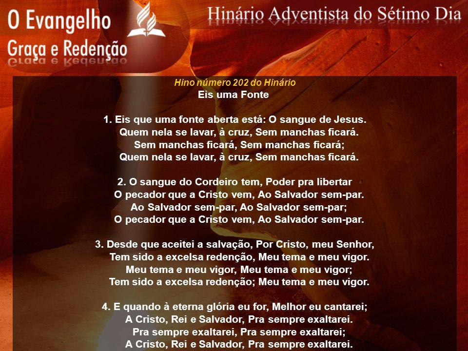 Hino número 202 do Hinário Eis uma Fonte 1. Eis que uma fonte aberta está: O sangue de Jesus. Quem nela se lavar, à cruz, Sem manchas ficará. Sem manc