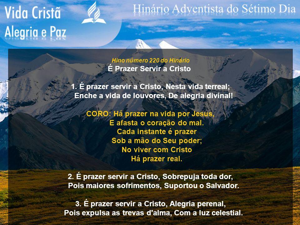 Hino número 220 do Hinário É Prazer Servir a Cristo 1. É prazer servir a Cristo, Nesta vida terreal; Enche a vida de louvores, De alegria divinal! COR