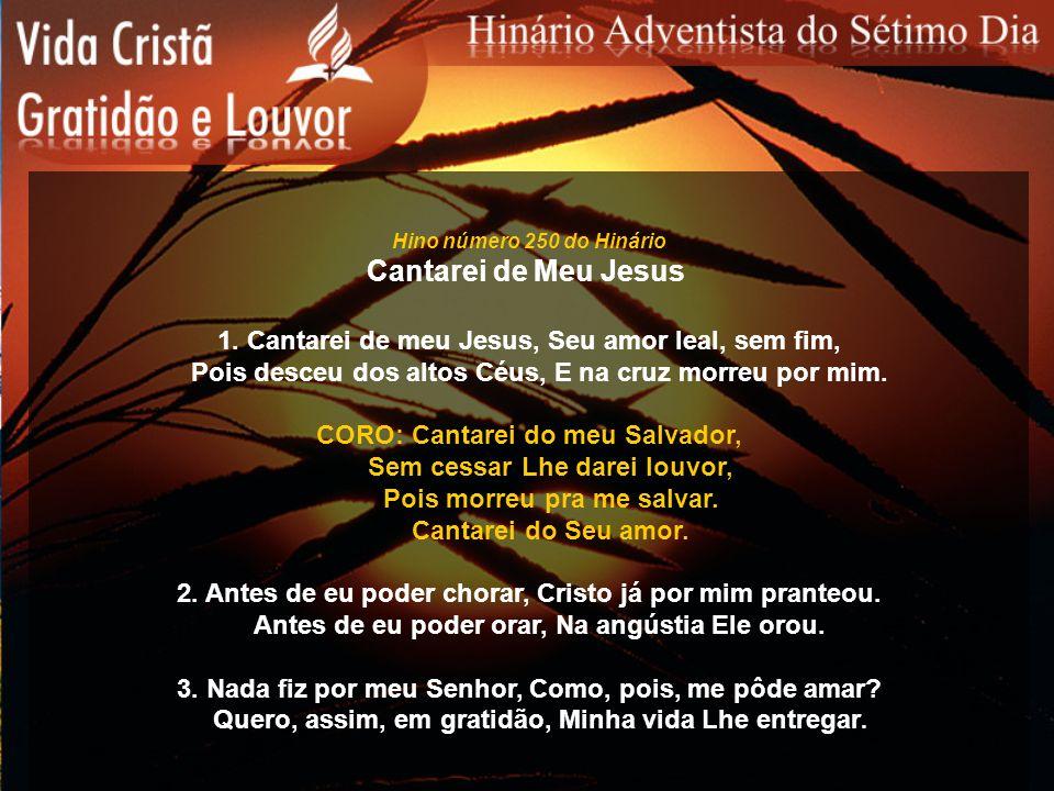 Hino número 250 do Hinário Cantarei de Meu Jesus 1. Cantarei de meu Jesus, Seu amor leal, sem fim, Pois desceu dos altos Céus, E na cruz morreu por mi
