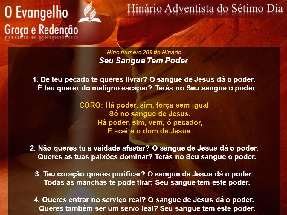 Hino número 206 do Hinário Seu Sangue Tem Poder 1. De teu pecado te queres livrar? O sangue de Jesus dá o poder. É teu querer do maligno escapar? Terá