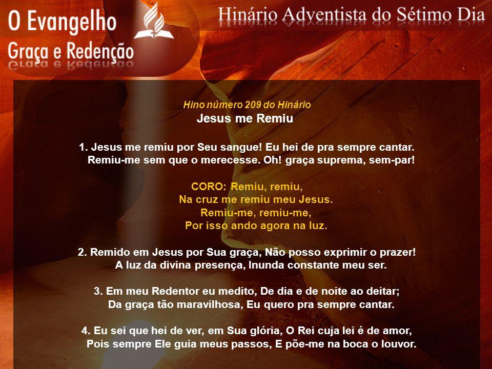 Hino número 209 do Hinário Jesus me Remiu 1. Jesus me remiu por Seu sangue! Eu hei de pra sempre cantar. Remiu-me sem que o merecesse. Oh! graça supre