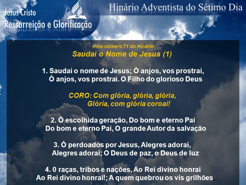 Hino número 71 do Hinário Saudai o Nome de Jesus (1) 1. Saudai o nome de Jesus; Ó anjos, vos prostrai, Ó anjos, vos prostrai. O Filho do glorioso Deus