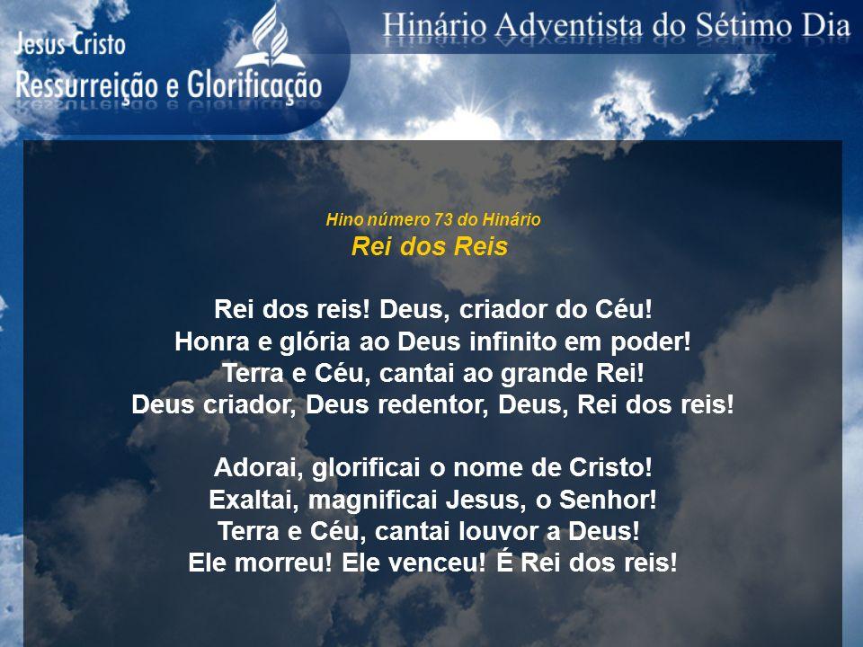 Hino número 73 do Hinário Rei dos Reis Rei dos reis! Deus, criador do Céu! Honra e glória ao Deus infinito em poder! Terra e Céu, cantai ao grande Rei