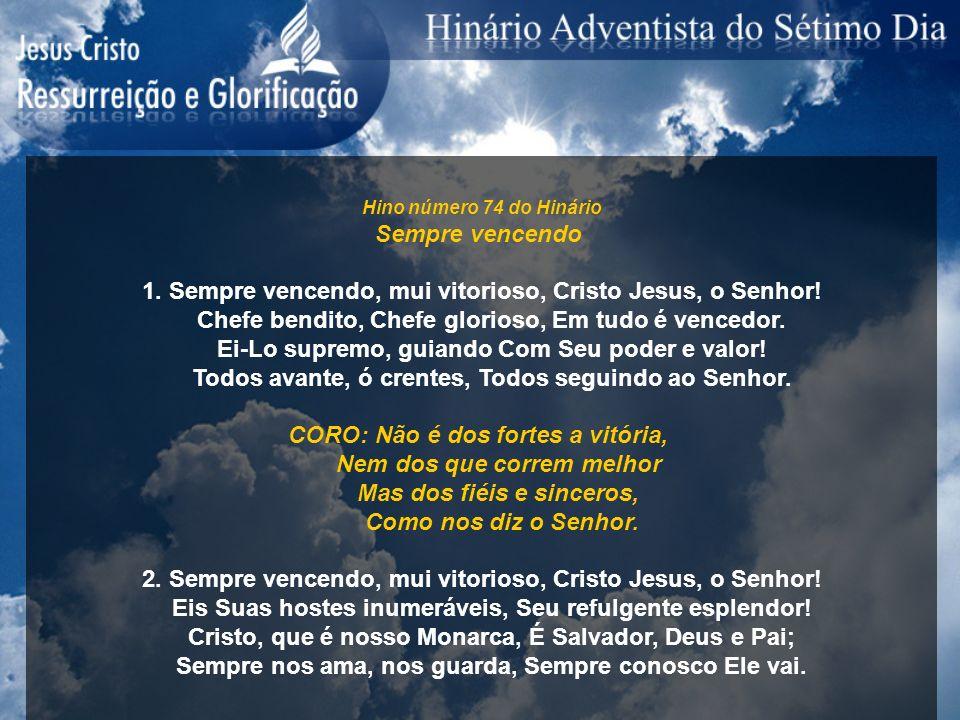 Hino número 74 do Hinário Sempre vencendo 1. Sempre vencendo, mui vitorioso, Cristo Jesus, o Senhor! Chefe bendito, Chefe glorioso, Em tudo é vencedor