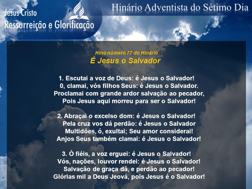 Hino número 77 do Hinário É Jesus o Salvador 1. Escutai a voz de Deus: é Jesus o Salvador! 0, clamai, vós filhos Seus: é Jesus o Salvador. Proclamai c