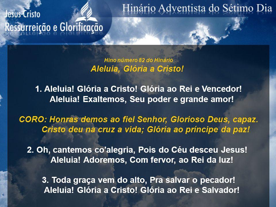 Hino número 82 do Hinário Aleluia, Glória a Cristo! 1. Aleluia! Glória a Cristo! Glória ao Rei e Vencedor! Aleluia! Exaltemos, Seu poder e grande amor