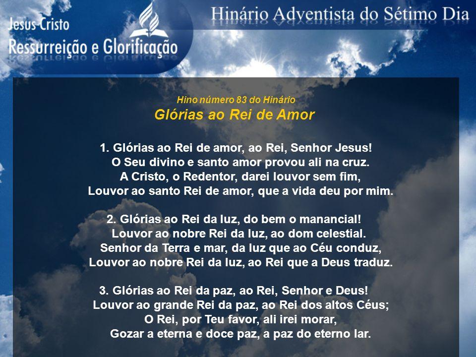 Hino número 83 do Hinário Glórias ao Rei de Amor 1. Glórias ao Rei de amor, ao Rei, Senhor Jesus! O Seu divino e santo amor provou ali na cruz. A Cris