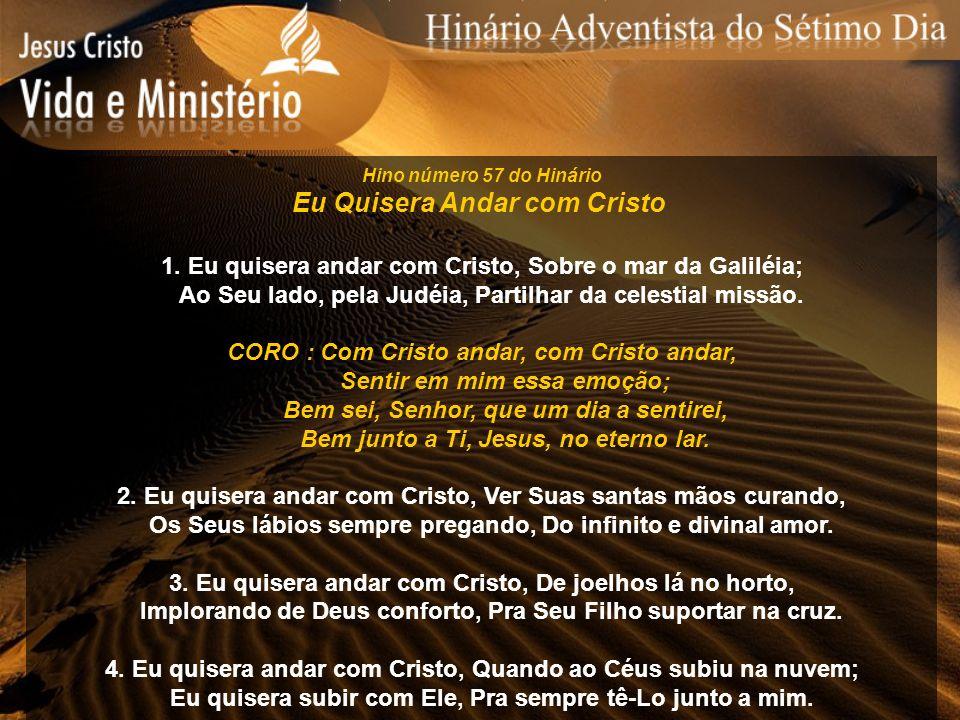 Hino número 57 do Hinário Eu Quisera Andar com Cristo 1. Eu quisera andar com Cristo, Sobre o mar da Galiléia; Ao Seu lado, pela Judéia, Partilhar da
