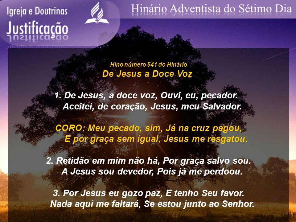 Hino número 541 do Hinário De Jesus a Doce Voz 1. De Jesus, a doce voz, Ouvi, eu, pecador. Aceitei, de coração, Jesus, meu Salvador. CORO: Meu pecado,