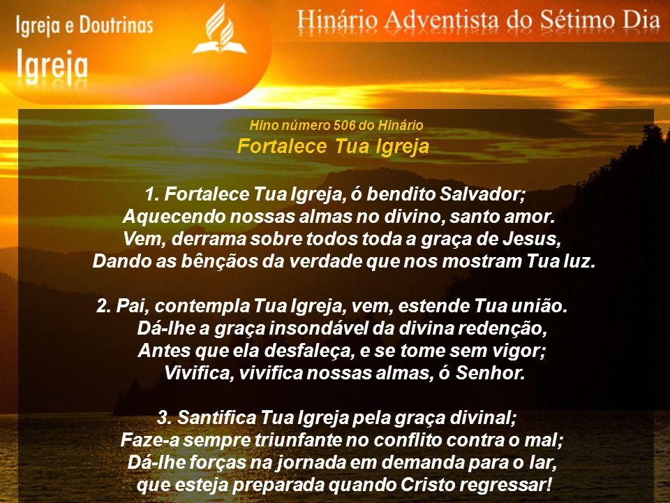 Hino número 506 do Hinário Fortalece Tua Igreja 1. Fortalece Tua Igreja, ó bendito Salvador; Aquecendo nossas almas no divino, santo amor. Vem, derram