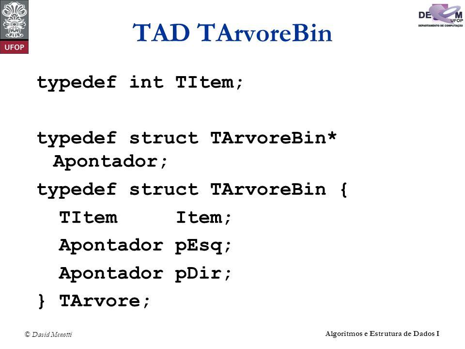 © David Menotti Algoritmos e Estrutura de Dados I TAD TArvoreBin typedef int TItem; typedef struct TArvoreBin* Apontador; typedef struct TArvoreBin {