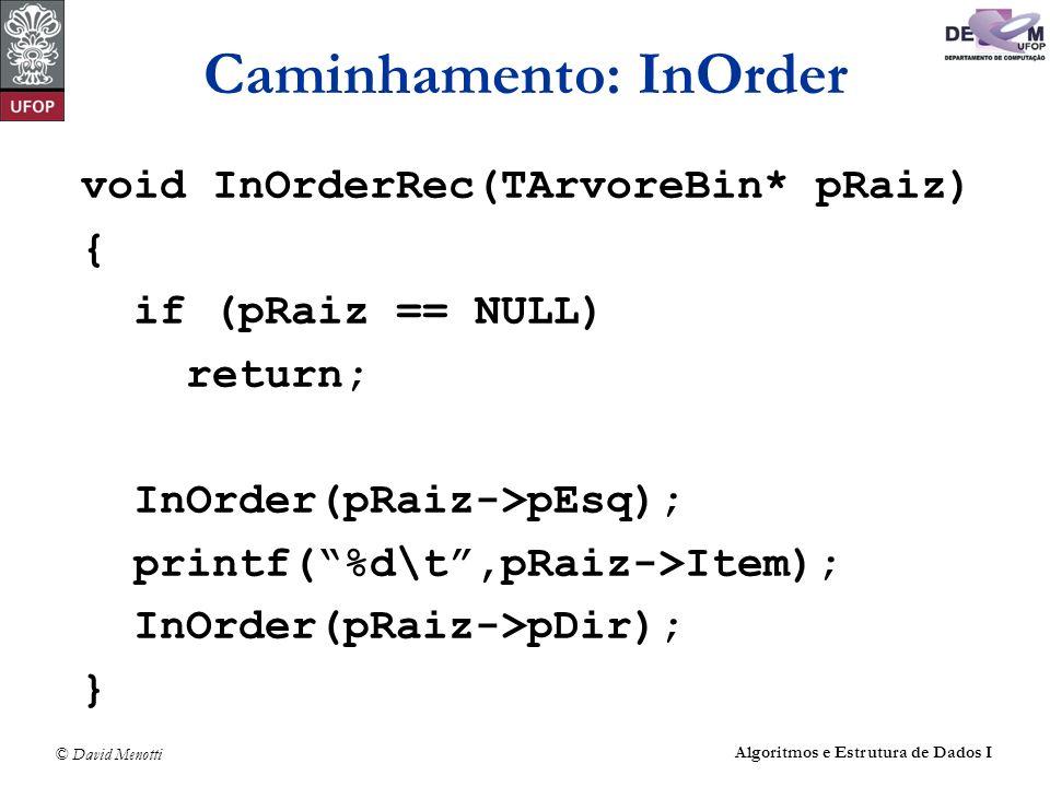 © David Menotti Algoritmos e Estrutura de Dados I Caminhamento: InOrder void InOrderRec(TArvoreBin* pRaiz) { if (pRaiz == NULL) return; InOrder(pRaiz-