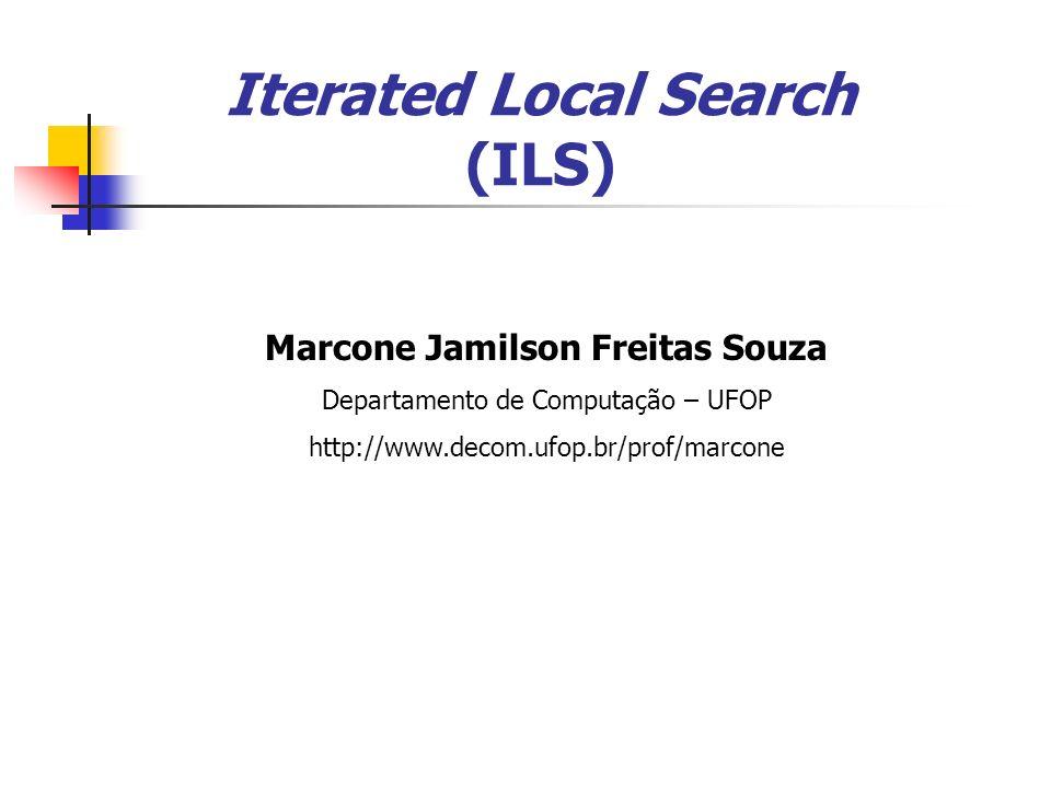 Marcone Jamilson Freitas Souza Departamento de Computação – UFOP http://www.decom.ufop.br/prof/marcone Iterated Local Search (ILS)