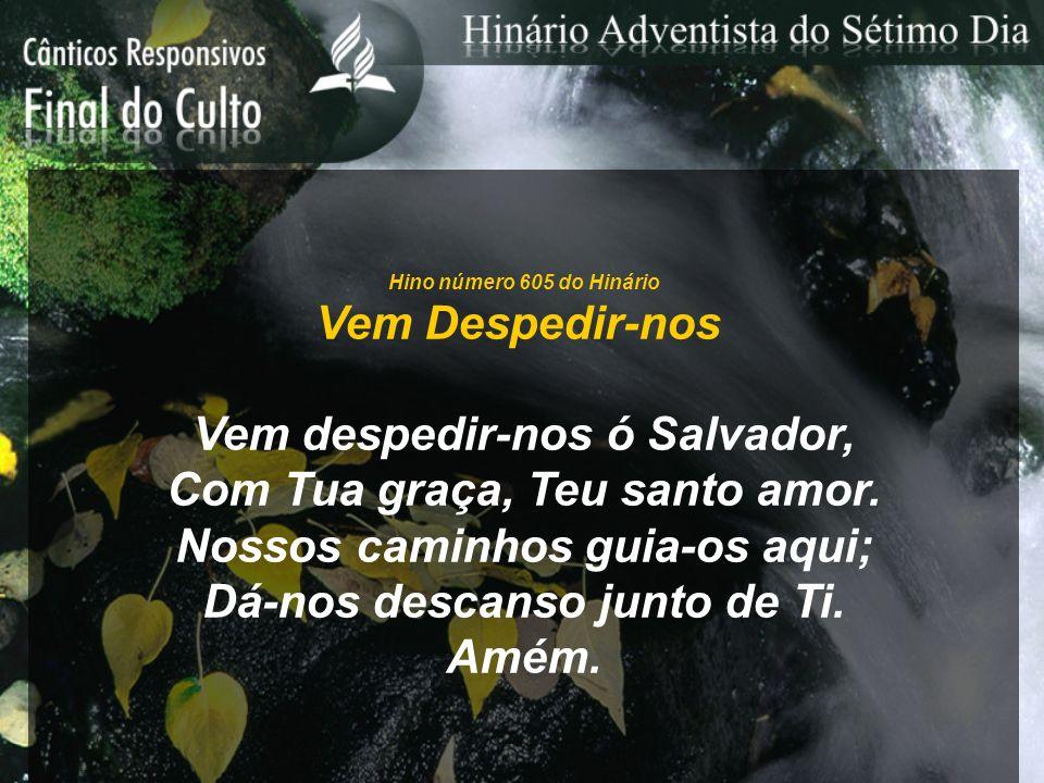 Hino número 605 do Hinário Vem Despedir-nos Vem despedir-nos ó Salvador, Com Tua graça, Teu santo amor.