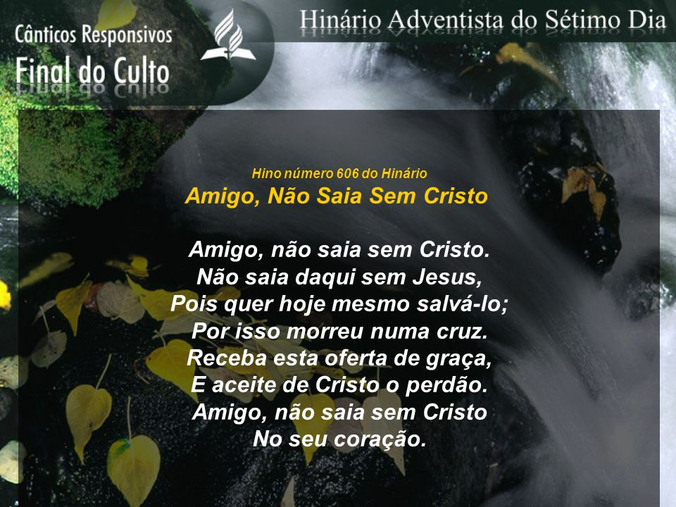 Hino número 606 do Hinário Amigo, Não Saia Sem Cristo Amigo, não saia sem Cristo.