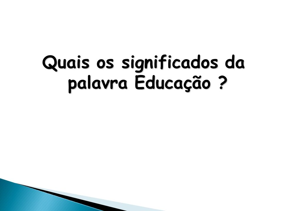Quais os significados da palavra Educação ?