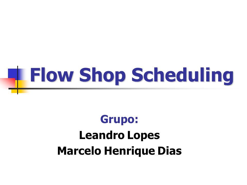 Flow Shop Scheduling Grupo: Leandro Lopes Marcelo Henrique Dias