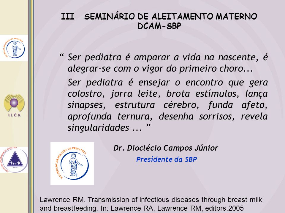 Lawrence RM. Transmission of infectious diseases through breast milk and breastfeeding. In: Lawrence RA, Lawrence RM, editors.2005 Ser pediatra é ampa