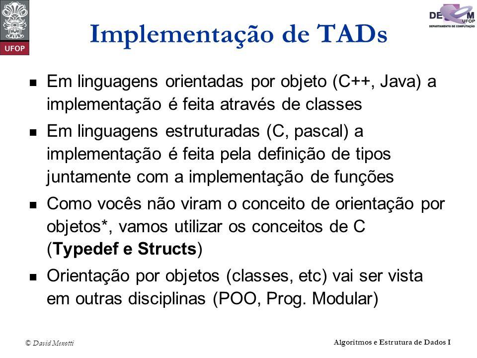 © David Menotti Algoritmos e Estrutura de Dados I Implementação de TADs Em linguagens orientadas por objeto (C++, Java) a implementação é feita atravé