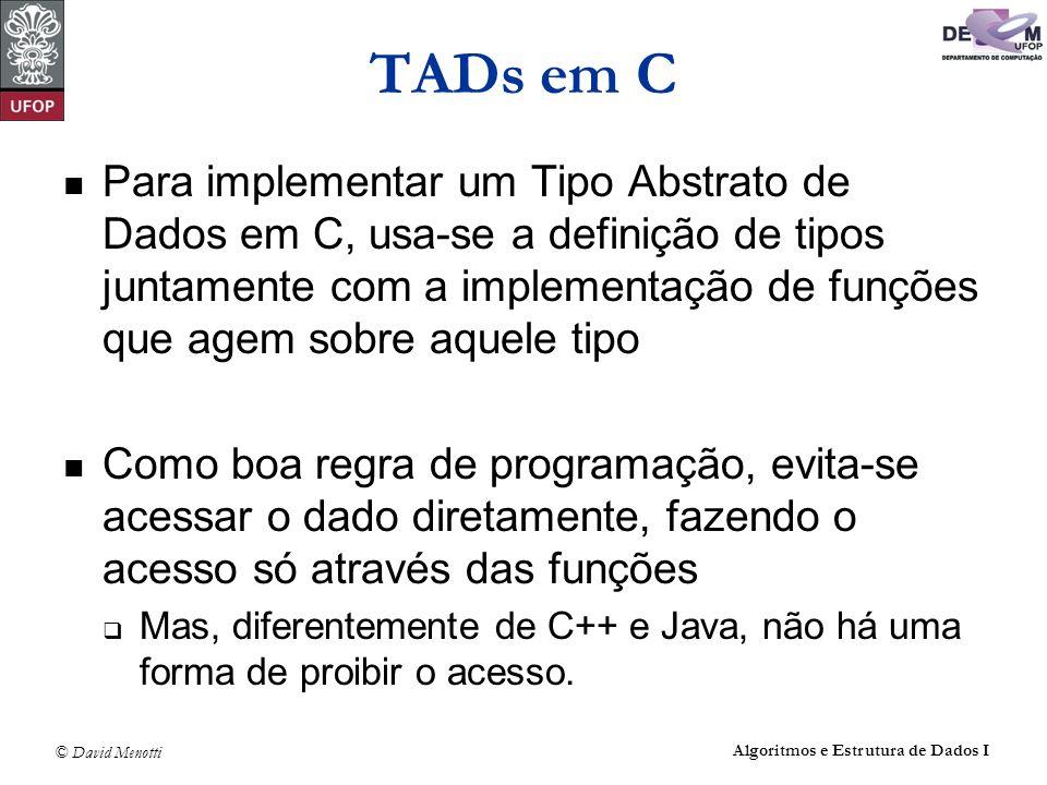 © David Menotti Algoritmos e Estrutura de Dados I TADs em C Para implementar um Tipo Abstrato de Dados em C, usa-se a definição de tipos juntamente co