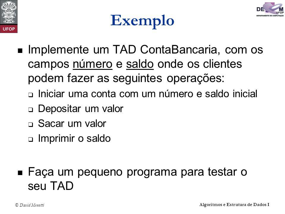© David Menotti Algoritmos e Estrutura de Dados I Exemplo Implemente um TAD ContaBancaria, com os campos número e saldo onde os clientes podem fazer a