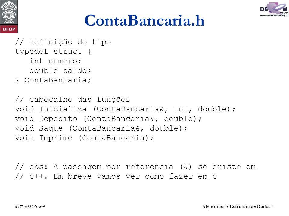 © David Menotti Algoritmos e Estrutura de Dados I ContaBancaria.h // definição do tipo typedef struct { int numero; double saldo; } ContaBancaria; //