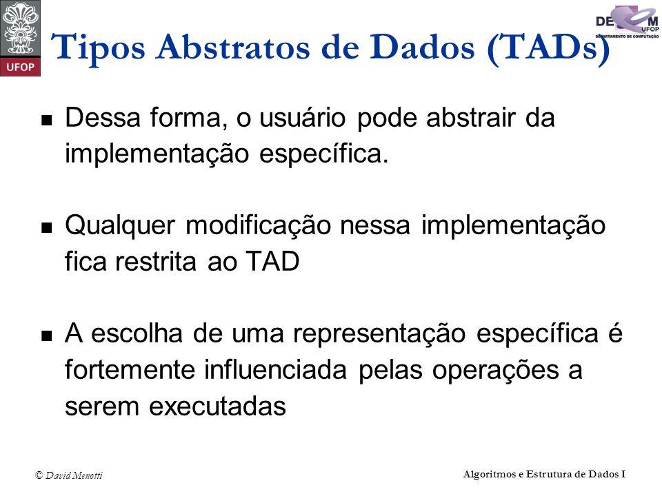 © David Menotti Algoritmos e Estrutura de Dados I Tipos Abstratos de Dados (TADs) Dessa forma, o usuário pode abstrair da implementação específica. Qu