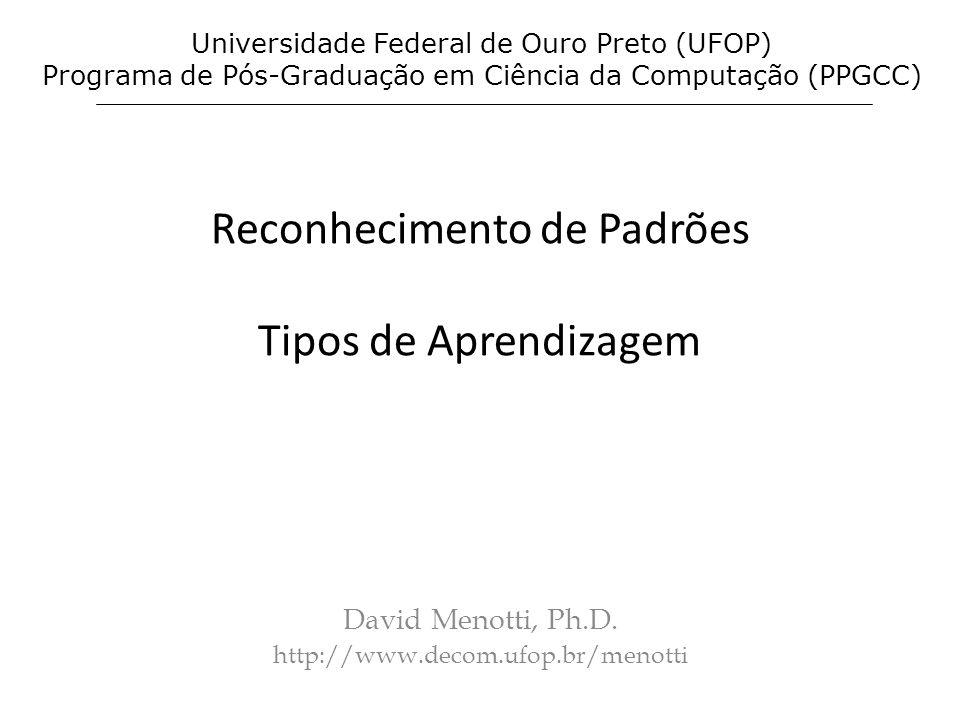 Reconhecimento de Padrões Tipos de Aprendizagem David Menotti, Ph.D. http://www.decom.ufop.br/menotti Universidade Federal de Ouro Preto (UFOP) Progra