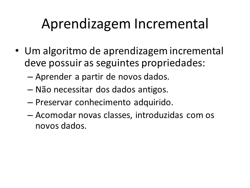 Aprendizagem Incremental Um algoritmo de aprendizagem incremental deve possuir as seguintes propriedades: – Aprender a partir de novos dados. – Não ne