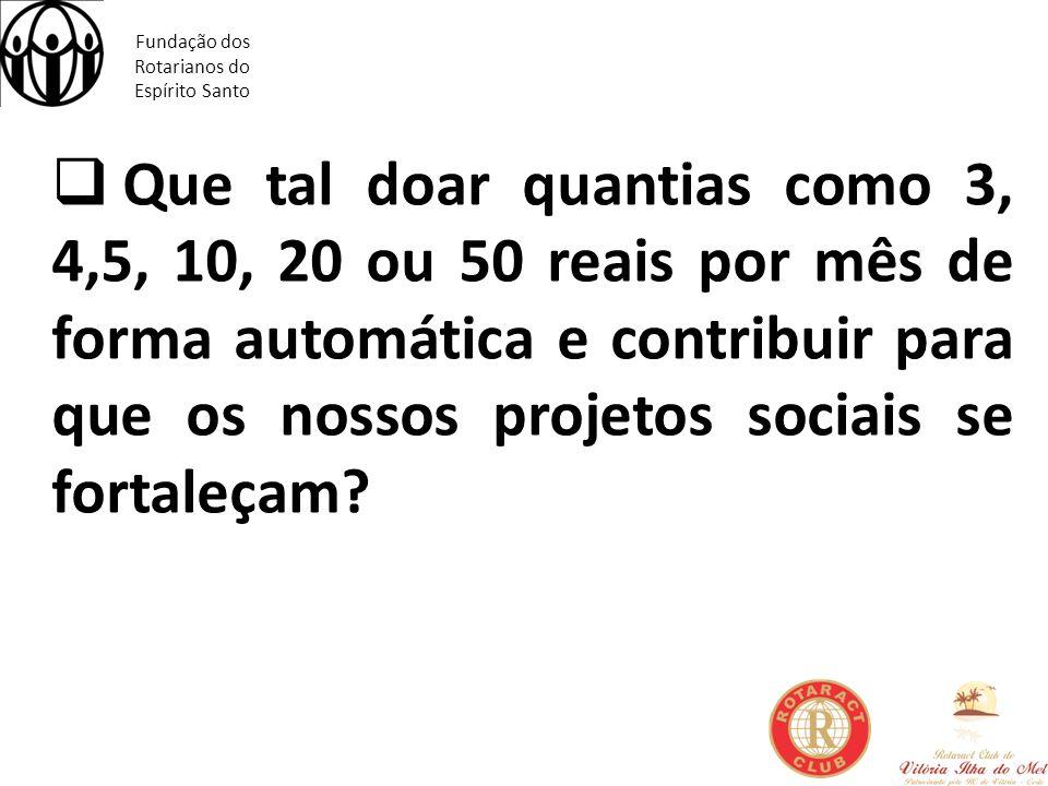 Fundação dos Rotarianos do Espírito Santo Que tal doar quantias como 3, 4,5, 10, 20 ou 50 reais por mês de forma automática e contribuir para que os n