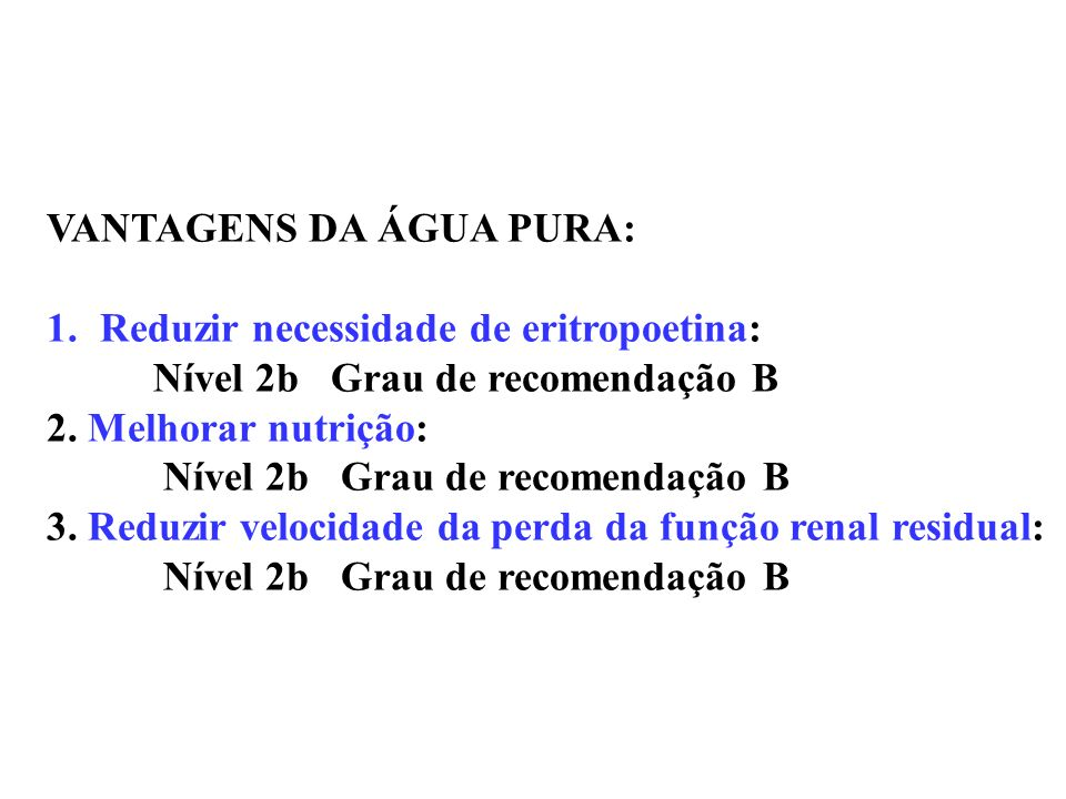 VANTAGENS DA ÁGUA PURA: 1.Reduzir necessidade de eritropoetina: Nível 2b Grau de recomendação B 2. Melhorar nutrição: Nível 2b Grau de recomendação B