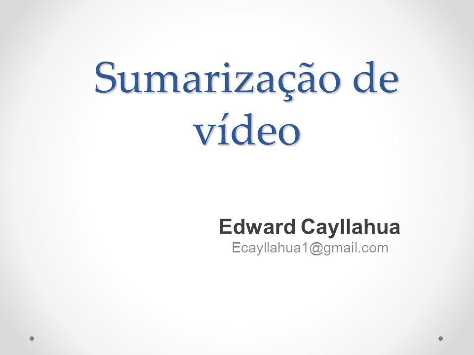 Sumarização de vídeo Edward Cayllahua Ecayllahua1@gmail.com